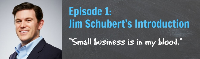 Episode 1 - Jim Schubert Introduction - Small business is in my blood.