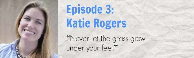 Episode 3 - Katie Rogers - Never let the grass grow under your feet.